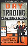 Day Trading: A Beginner's Guide To Day Trading - Learn The Day Trading Basics To Building Riches (Day Trading, Day Trading For Beginner's, Day Trading Strategies Book 1)