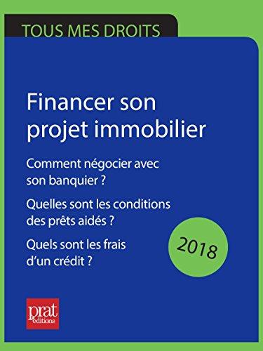 Financer son projet immobilier 2018: Comment négocier avec son banquier ? Quelles sont les conditions des prêts aidés ? Quels sont les frais d'un crédit ?