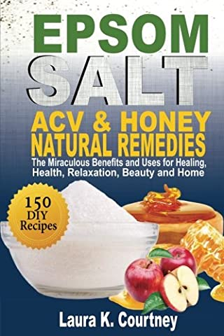 Epsom Salt, ACV and Honey Natural Remedies: The Miraculous Benefits and Uses for Healing, Health, Relaxation, Beauty and Home: DIY Recipes, Weight Loss, Pain Relief,