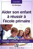 Aider son enfant à réussir à l'école primaire: Conseils, méthodes, organisation...