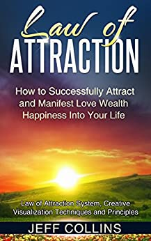 Law of Attraction: How to SUCCESSFULLY Attract and Manifest Love Wealth Happiness Into Your Life (law of attraction secrets, law of attraction love, manifesting ... manifesting money) (English Edition) par [Collins, Jeff]