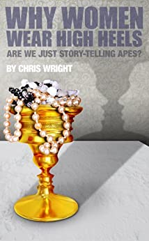 Why Women Wear High Heels: Are We Just Story-Telling Apes? by [Wright, Chris]