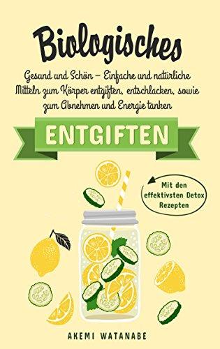 BIOLOGISCHES ENTGIFTEN: Gesund und Schön –  Einfache und natürliche Mitteln zum Körper entgiften, entschlacken, sowie zum Abnehmen und Energie tanken (Mit den effektivsten Detox Rezepten 1)