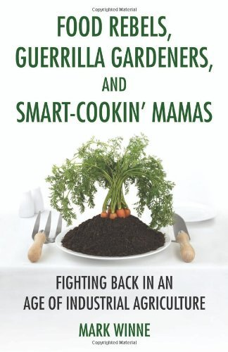 Food Rebels, Guerrilla Gardeners, and Smart-Cookin' Mamas: Fighting Back in an Age of Industrial Agriculture by Mark Winne (2010-10-12) par Mark Winne