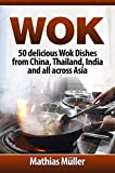 Wok: 50 delicious Wok Dishes from China, Thailand, India and all across Asia (Wok Recipes Book 1) (English Edition)