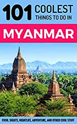 Myanmar: Myanmar Travel Guide: 101 Coolest Things to Do in Myanmar (Burma Travel Guide, Yangon, Mandalay, Bagan, Travel to Myanmar)