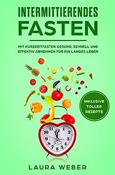 Intermittierendes Fasten: Mit Kurzzeitfasten gesund, schnell und effektiv abnehmen für ein langes Leben (5 2, 16 8, Diät, Intervallfasten, Rezepte)
