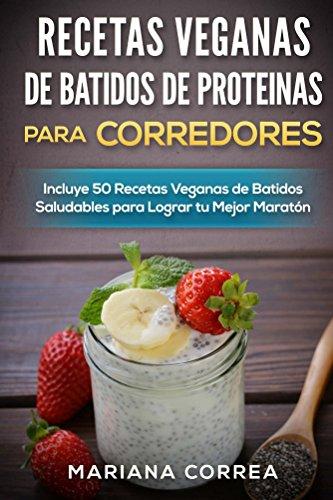 RECETAS VEGANAS DE BATIDOS DE PROTEINAS PARA CORREDORES: Incluye 50 Recetas Veganas de Batidos Saludables para Lograr tu Mejor Maratón por Mariana Correa