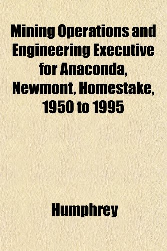 Mining Operations and Engineering Executive for Anaconda, Newmont, Homestake, 1950 to 1995