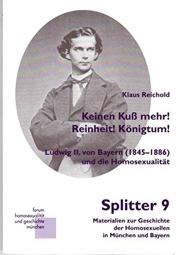 Keinen Kuß mehr! Reinheit! Königtum!: Ludwig II. von Bayern (1845-1886) und die Homosexualität (Splitter)