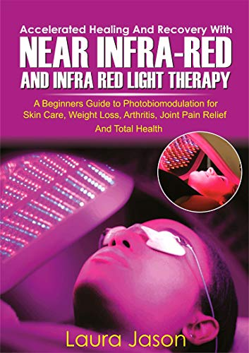 ACCELERATED HEALING AND RECOVERY WITH NEAR-INFRARED AND INFRA RED LIGHT THERAPY: A Beginners Guide to Photobiomodulation for Skin Care, Weight Loss, Arthritis, ... Relief And Total Health (English Edition)