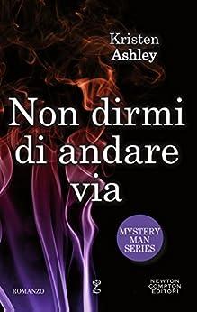 Non dirmi di andare via (Mystery Man Series Vol. 4) di [Ashley, Kristen]