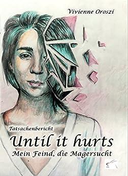 Until it hurts. Mein Feind, die Magersucht: Tatsachenbericht