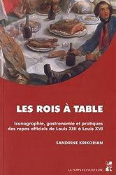 Les rois à table : Iconographie, gastronomie et pratiques des repas officiels de Louis XIII à Louis XVI
