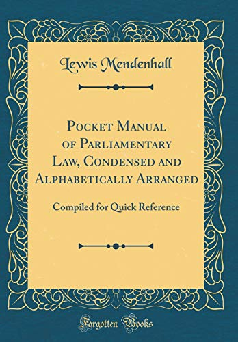 Pocket Manual of Parliamentary Law, Condensed and Alphabetically Arranged: Compiled for Quick Reference (Classic Reprint) por Lewis Mendenhall