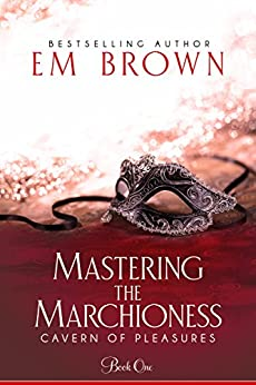 Mastering the Marchioness: A Wickedly Erotic Historical Romance (Cavern of Pleasures Book 1) (English Edition) di [Brown, Em]