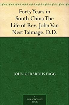 Forty Years in South China The Life of Rev. John Van Nest Talmage, D.D. by [Fagg, John Gerardus]