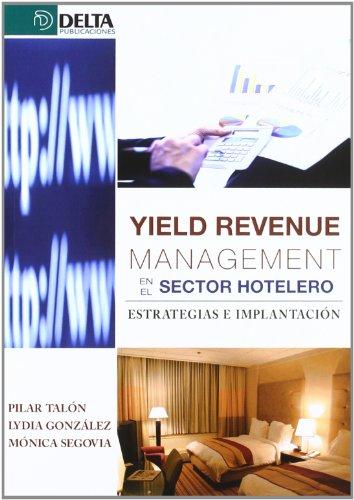 Yield revenue management en el sector hotelero : estrategias e implantación por Lydia González Serrano, Mónica Segovia Pérez, Pilar Talón Ballesteros