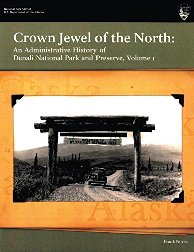 Crown Jewel of the North: An Administrative History of Denali National Park & Preserve, Volume 1 -