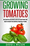Growing Tomatoes: An Essential Beginners Guide on Everything You Need to Know for Growing Tomatoes at Home
