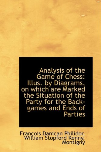 Analysis of the Game of Chess: Illus. by Diagrams, on which are Marked the Situation of the Party fo