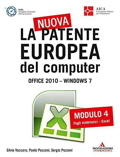 La nuova patente europea del computer. Office 2010 - Windows 7 (4): Modulo 4. Fogli elettronici - Excel