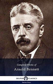Delphi Complete Works of Arnold Bennett (Illustrated) (Series Four Book 8) by [Bennett, Arnold]