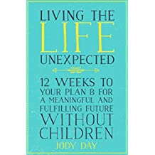 Living the Life Unexpected: 12 Weeks to Your Plan B for a Meaningful and Fulfilling Future Without Children (English Edition)