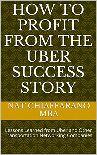 How to Profit from the Uber Success Story: Lessons Learned from Uber and Other Transportation Networking Companies (English Edition)