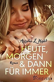 Heute, morgen und dann für immer: Roman von [Night, Aurelia L.]
