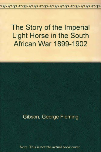 The Story of The Imperial Light Horse in the South African War 1899-1902