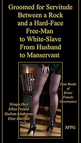 Groomed for Servitude - Between a Rock and a Hard-Face - Free-Man to White-Slave - From Husband to Manservant: Four Books of Erotic Female