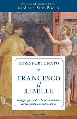 Francesco il ribelle: Il linguaggio, i gesti e i luoghi di un uomo che ha segnato il corso della storia