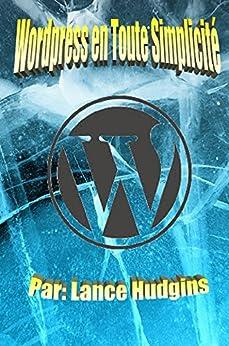 Wordpress en Toute Simplicité: Votre Guide de WordPress Complète à Construire un Site Web (wordpress Pour les Débutants t. 1) par [Hudgins (expert wordpress), Lance]