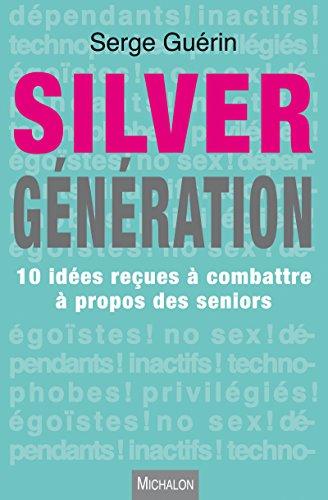 Silver Génération: 10 idées reçues à combattre à propos des seniors par Serge Guérin
