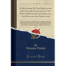 A Dictionary Of The Portuguese And English Languages, In Two Parts, Portuguese And English, And English And Portuguese, Vol. 2: Wherein The Words Are ... Best Portuguese And English Writers; The Etym