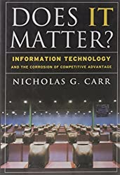 Does IT Matter? Information Technology and the Corrosion of Competitive Advantage by Nicholas G. Carr