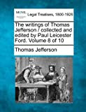 The Writings of Thomas Jefferson / Collected and Edited by Paul Leicester Ford. Volume 8 of 10
