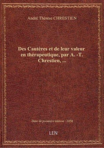 Des Cautres et de leur valeur en thrapeutique, par A.-T. Chrestien,...