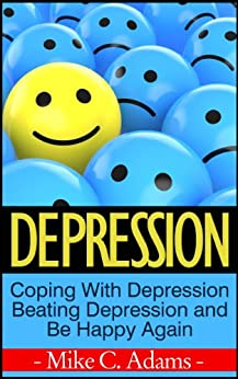 Depression : Coping With Depression, Beating Depression and Be Happy Again (Survival Guide and Free Drug Book) by [Adams, Mike C.]