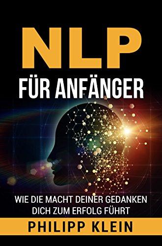 NLP für Anfänger: Wie die Macht deiner Gedanken dich zum Erfolg führt (Klein Führt)