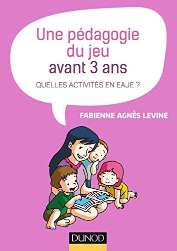 Une pédagogie du jeu avant 3 ans - Quelles activités en EAJE ? par Fabienne Agnès Levine