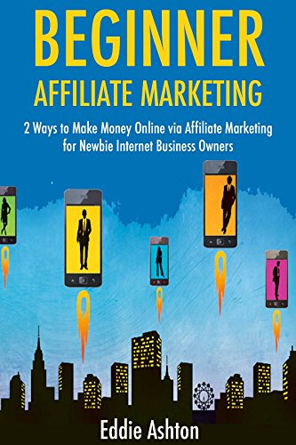 Beginner Affiliate Marketing: 2 Ways to Make Money Online via Affiliate Marketing for Newbie Internet Business Owners (English Edition)