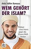 Wem gehört der Islam?: Plädoyer eines Imams gegen das Schwarz-Weiß-Denken von Abdul Adhim Kamouss