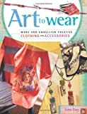 Clothing Accessories Best Deals - Art to Wear: Make and Embellish Creative Clothing and Accessories by Jana Ewy (2005-07-29)