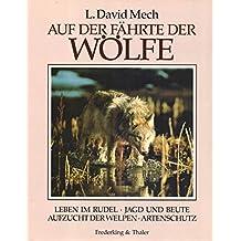 Auf der Fährte der Wölfe. Leben im Rudel, Jagd und Beute, Aufzucht der Welpen, Artenschutz