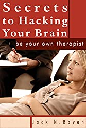 Secrets To Hacking Your Brain: Be Your Own Therapist (cognitive behavioral therapy,psychologist,hypnosis techniques,hypnosis training,nlp free kindle books,richard ... bandler,nlp for du) (English Edition)