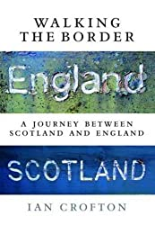 Walking the Border: A Journey Between Scotland and England by Ian Crofton (2014-09-04)
