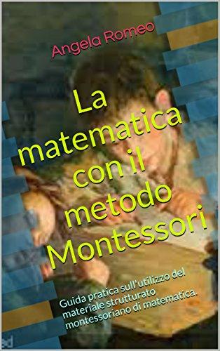 La matematica con il metodo Montessori: Guida pratica sull'utilizzo del materiale strutturato montessoriano di matematica. (Guida pratica sul metodo Montessori ... per la matematica Vol. 1) (Italian Edition)
