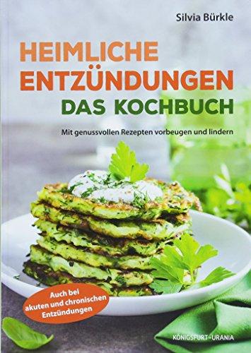 Heimliche Entzündungen - Das Kochbuch (mit genussvollen Rezepten vorbeugen und lindern, Entzündungshemmer) -